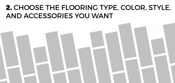Choose the flooring type, color, style and accessories you want
